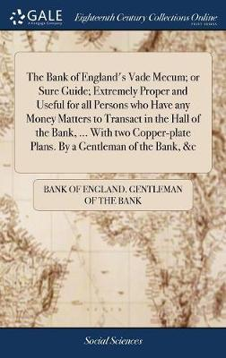 The Bank of England's Vade Mecum; Or Sure Guide; Extremely Proper and Useful for All Persons Who Have Any Money Matters to Transact in the Hall of the Bank, ... with Two Copper-Plate Plans. by a Gentleman of the Bank, &c by Bank Of England Gentleman of the Bank