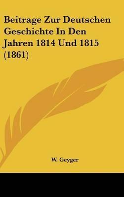 Beitrage Zur Deutschen Geschichte in Den Jahren 1814 Und 1815 (1861) by W Geyger