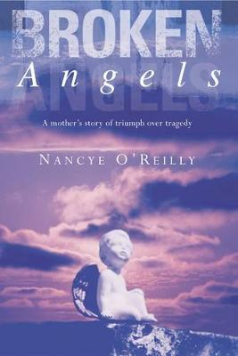 Broken Angels: A Mother's Story of Triumph Over Tragedy by Nancye O'Reilly