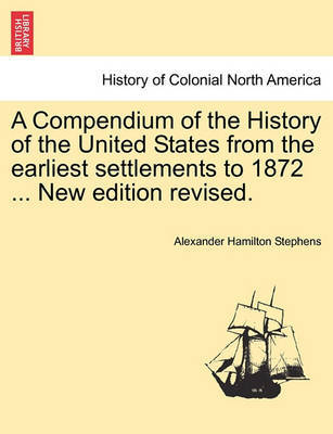 A Compendium of the History of the United States from the Earliest Settlements to 1872 ... New Edition Revised. by Alexander Hamilton Stephens