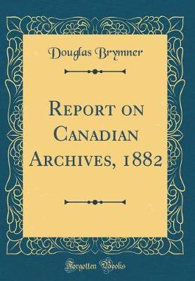 Report on Canadian Archives, 1882 (Classic Reprint) by Douglas Brymner