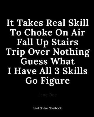 It Takes Real Skill To Choke On Air Fall Up Stairs Trip Over Nothing Guess What I Have All 3 Skills Go Figure by David Galbraith