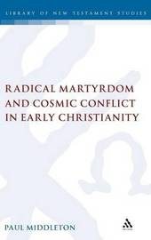 Radical Martyrdom and Cosmic Conflict in Early Christianity by Paul Middleton image