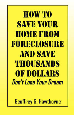 How to Save Your Home from Foreclosure and Save Thousands of Dollars by Geoffrey G Hawthorne