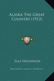 Alaska the Great Country (1912) by Ella Higginson