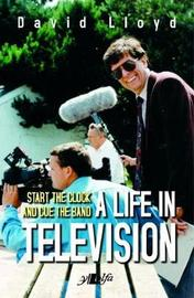 Start the Clock and Cue the Band - A Life in Television by David Lloyd