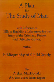 A Plan for the Study of Man.: With References to Bills to Establish a Laboratory for the Study of the Criminal, Pauper, and Defective Classes, with a Bibliography of Child Study by Arthur MacDonald image