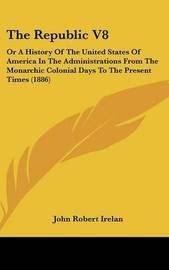 The Republic V8: Or a History of the United States of America in the Administrations from the Monarchic Colonial Days to the Present Times (1886) by John Robert Irelan