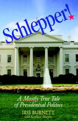 Schlepper! a Mostly True Tale of Presidential Politics by Iris Burnett
