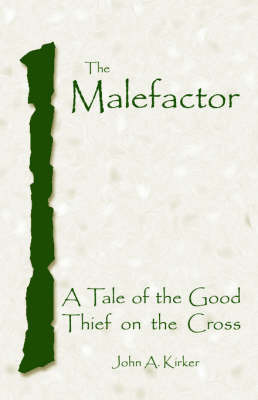 The Malefactor: A Tale of the Good Thief on the Cross by John, A. Kirker