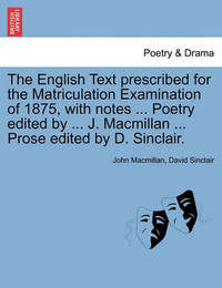 The English Text Prescribed for the Matriculation Examination of 1875, with Notes ... Poetry Edited by ... J. MacMillan ... Prose Edited by D. Sinclair. by John MacMillan