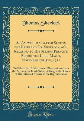 An Answer to a Letter Sent to the Reverend Dr. Sherlock, &c., Relating to His Sermon Preach'd Before the Lord-Mayor, November the 5th, 1712 by Thomas Sherlock image