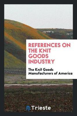 References on the Knit Goods Industry by The Knit Goods Manufacturers of America