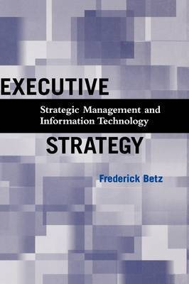 Executive Strategy: Strategic Management and Information Technology by Frederick Betz