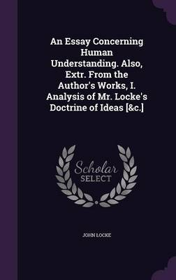 An Essay Concerning Human Understanding. Also, Extr. from the Author's Works, I. Analysis of Mr. Locke's Doctrine of Ideas [&C.] by John Locke image
