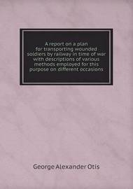 A Report on a Plan for Transporting Wounded Soldiers by Railway in Time of War with Descriptions of Various Methods Employed for This Purpose on Different Occasions by George Alexander Otis