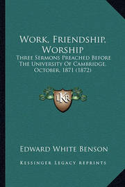 Work, Friendship, Worship: Three Sermons Preached Before the University of Cambridge, October, 1871 (1872) by Edward White Benson