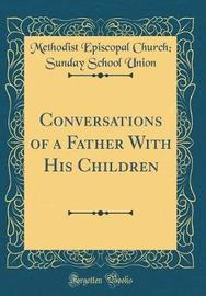 Conversations of a Father with His Children (Classic Reprint) by Methodist Episcopal Church Union image