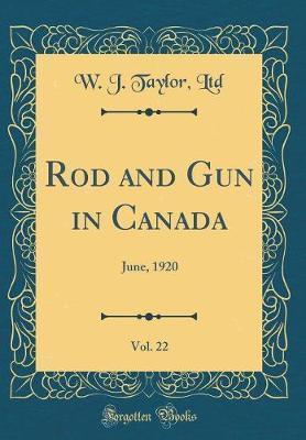 Rod and Gun in Canada, Vol. 22 by W J Taylor Ltd