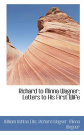 Richard to Minna Wagner; Letters to His First Wife by William Ashton Ellis