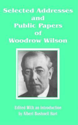 Selected Addresses and Public Papers of Woodrow Wilson by Woodrow Wilson