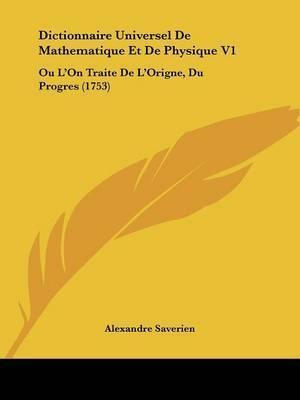 Dictionnaire Universel De Mathematique Et De Physique V1: Ou L'On Traite De L'Origne, Du Progres (1753) by Alexandre Saverien