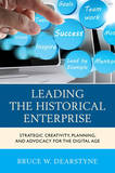 Leading the Historical Enterprise: Strategic Creativity, Planning, and Advocacy for the Digital Age by Bruce W. Dearstyne