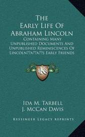 The Early Life of Abraham Lincoln: Containing Many Unpublished Documents and Unpublished Reminiscences of Lincolnacentsa -A Centss Early Friends (1896) by Ida M Tarbell