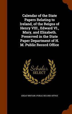 Calendar of the State Papers Relating to Ireland, of the Reigns of Henry VIII., Edward VI., Mary, and Elizabeth. Preserved in the State Paper Department of H. M. Public Record Office