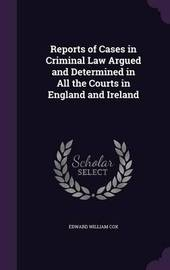 Reports of Cases in Criminal Law Argued and Determined in All the Courts in England and Ireland by Edward William Cox