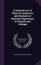 A Selected List of Plays for Amateurs and Students of Dramatic Expression in Schools and Colleges by Elizabeth Apthorp McFadden