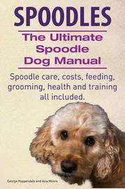 Spoodles. the Ultimate Spoodle Dog Manual. Spoodle Care, Costs, Feeding, Grooming, Health and Training All Included. by George Hoppendale