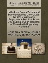Milk & Ice Cream Drivers and Dairy Employees Union, Local No 225 V. Wisconsin Employment Relations Board U.S. Supreme Court Transcript of Record with Supporting Pleadings by Joseph A Padway