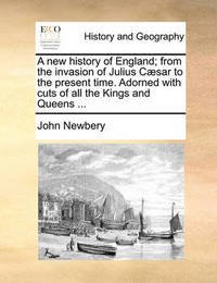 A New History of England; From the Invasion of Julius Caesar to the Present Time. Adorned with Cuts of All the Kings and Queens ... by John Newbery