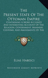 The Present State of the Ottoman Empire: Containing a More Accurate and Interesting Account of the Religion, Government, Manners, Customs, and Amusements of the Turks (1784) by Elias Habesci