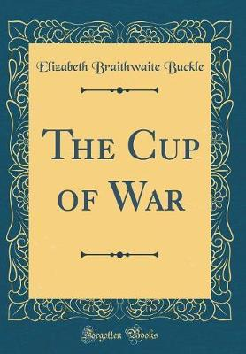 The Cup of War (Classic Reprint) by Elizabeth Braithwaite Buckle