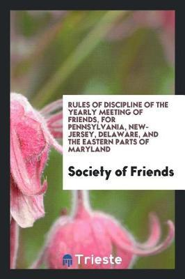 Rules of Discipline of the Yearly Meeting of Friends, for Pennsylvania, New-Jersey, Delaware, and the Eastern Parts of Maryland by Society of Friends