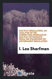 Railway Regulation; An Analysis of the Underlying Problems in Railway Economics from the Standpoint of Government Regulation by I Leo Sharfman