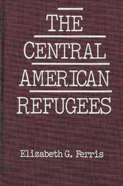 The Central American Refugees by Elizabeth G. Ferris