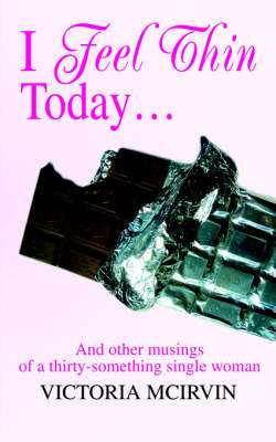 I Feel Thin Today: And Other Musings of a Thirty-Something Single Woman by Victoria McIrvin