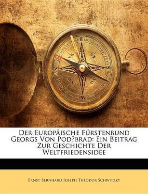 Der Europische Frstenbund Georgs Von Podbrad: Ein Beitrag Zur Geschichte Der Weltfriedensidee by Ernst Bernhard Joseph Theodor Schwitzky