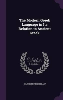 The Modern Greek Language in Its Relation to Ancient Greek by Edmund Martin Geldart