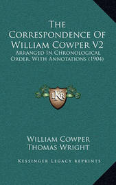 The Correspondence of William Cowper V2: Arranged in Chronological Order, with Annotations (1904) by William Cowper