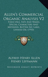 Allen's Commercial Organic Analysis V2: Fixed Oils, Fats and Waxes, Special Characters and Methods, Butter Fat, Lard, Linseed Oil (1910) by Alfred Henry Allen