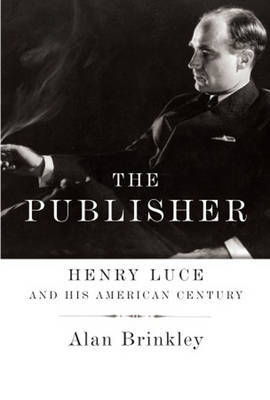 The Publisher: Henry Luce and His American Century by Alan Brinkley