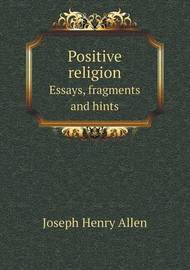 Positive Religion Essays, Fragments and Hints by Joseph Henry Allen