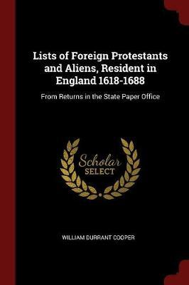 Lists of Foreign Protestants and Aliens, Resident in England 1618-1688 by William Durrant Cooper