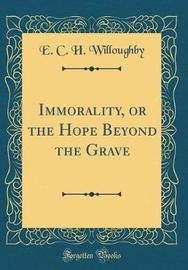 Immorality, or the Hope Beyond the Grave (Classic Reprint) by E C H Willoughby image