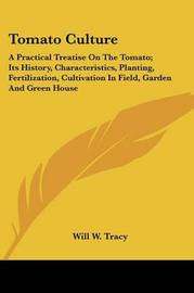 Tomato Culture: A Practical Treatise on the Tomato; Its History, Characteristics, Planting, Fertilization, Cultivation in Field, Garden and Green House by Will W. Tracy image