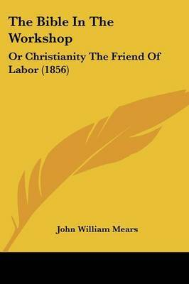 The Bible In The Workshop: Or Christianity The Friend Of Labor (1856) by John William Mears image